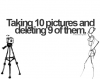 Taking 10 pictures and deleting 9 of them.