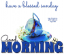 GOOD MORNING.. have a blessed sunday