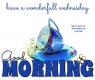 GOOD MORNING.. have a wonderfull wednesday