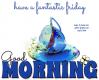 GOOD MORNING.. have a fantastic friday