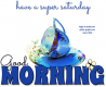 GOOD MORNING.. have a super saturday