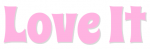 LOVE IT, PINK, HEARTS, TEXT, GG RELATED